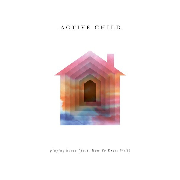 Active Child - Playing House (Feat. How To Dress Well)