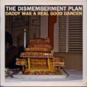 "The Dismemberment Plan – ""Daddy Was A Real Good Dancer"""