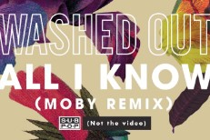 "Washed Out - ""All I Know (Moby Remix)"""
