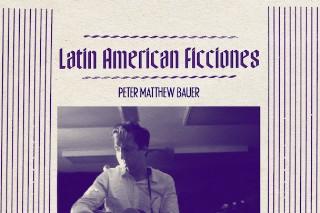 "Peter Matthew Bauer – ""Latin American Ficciones"""