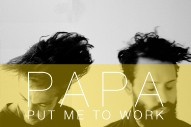 "Papa – ""Put Me To Work"" (Stereogum Premiere)"