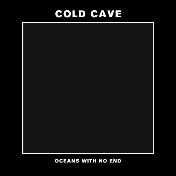 "Cold Cave - ""Oceans With No End"""