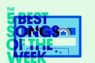 The 5 Best Songs Of The Week