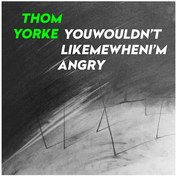 "Thom Yorke - ""You Wouldn't Like Me When I'm Angry"""