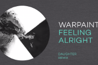 "Warpaint – ""Feeling Alright (Daughter Remix)"""