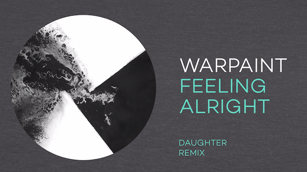 "Warpaint - ""Feeling Alright (Daughter Remix)"""