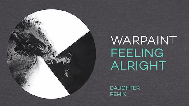 "Warpaint – ""Feeling Alright (Daughter Remix)"""