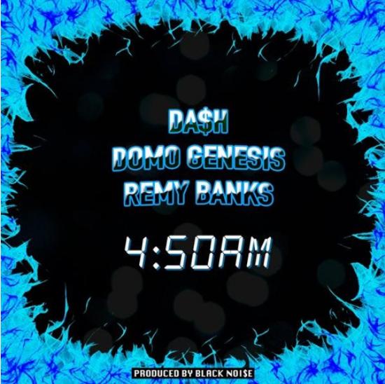 Da$h Domo Genesis Remy Banks 4:50AM