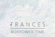 "Frances – ""Borrowed Time"" (Prod. Disclosure's Howard Lawrence) (Stereogum Premiere)"
