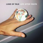 Land Of Talk – Life After Youth