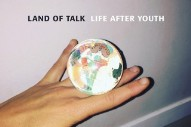 Stream Land Of Talk <em>Life After Youth</em>