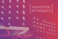 31 Essential Shoegaze Tracks
